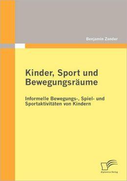 Kinder, Sport und Bewegungsr ume: Informelle Bewegungs-, Spiel- und Sportaktivit ten von Kindern