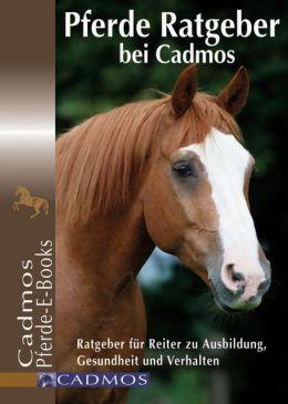 Pferde Ratgeber bei Cadmos: Ratgeber für Reiter zu Ausbildung, Gesundheit und Verhalten