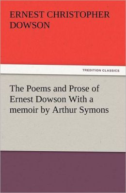The Poems And Prose Of Ernest Dowson With A Memoir By Arthur Symons