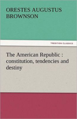 The American Republic: Constitution, Tendencies and Destiny