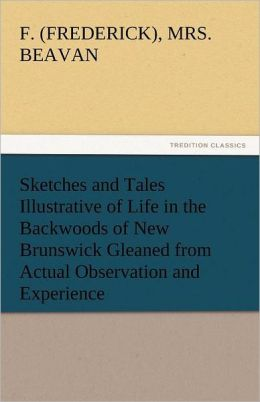 Sketches and Tales Illustrative of Life in the Backwoods of New Brunswick Gleaned from Actual Observation and Experience