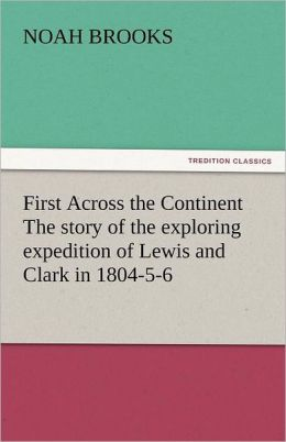 First Across the Continent the Story of the Exploring Expedition of Lewis and Clark in 1804-5-6