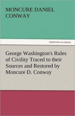George Washington's Rules of Civility Traced to Their Sources and Restored by Moncure D. Conway