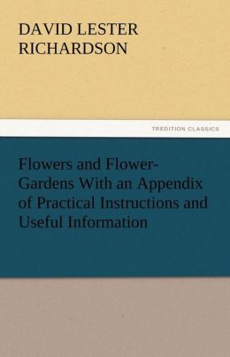 Flowers and Flower-Gardens with an Appendix of Practical Instructions and Useful Information