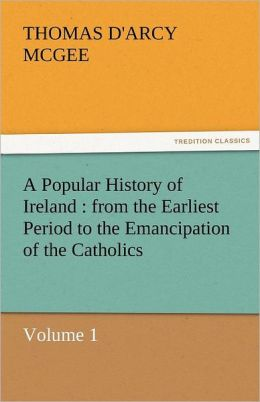A Popular History of Ireland: From the Earliest Period to the Emancipation of the Catholics - Volume 1