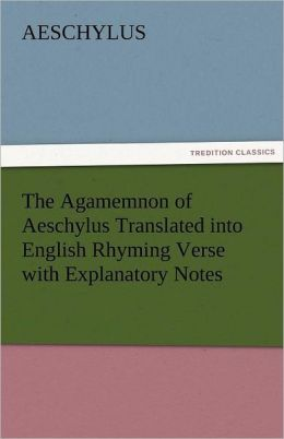 The Agamemnon of Aeschylus Translated Into English Rhyming Verse with Explanatory Notes