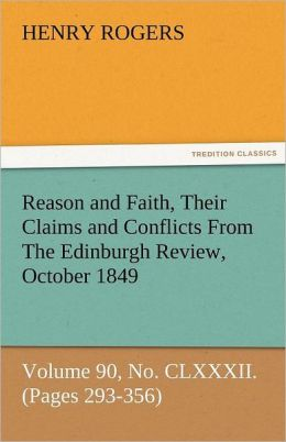 Reason and Faith, Their Claims and Conflicts from the Edinburgh Review, October 1849, Volume 90, No. CLXXXII. (Pages 293-356)