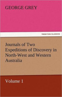 Journals Of Two Expeditions Of Discovery In North-West And Western Australia, Volume 1