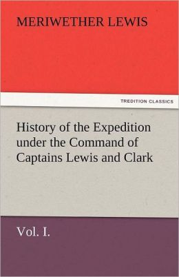 History Of The Expedition Under The Command Of Captains Lewis And Clark, Vol. I. To The Sources Of The Missouri, Thence Across The Rocky Mountains And Down The River Columbia To The Pacific Ocean. Performed During The Years 1804-5-6.