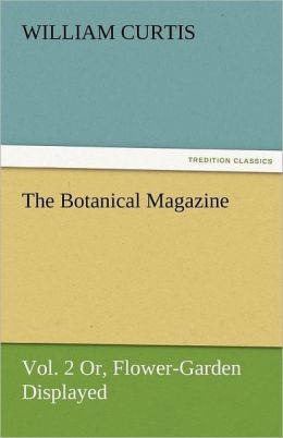The Botanical Magazine, Vol. 2 or Flower-Garden Displayed