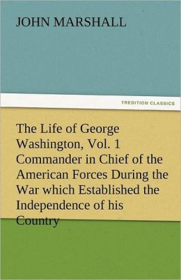 The Life of George Washington, Vol. 1 Commander in Chief of the American Forces During the War Which Established the Independence of His Country and F