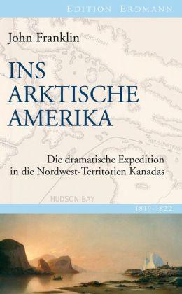 Ins Arktische Amerika: Die dramatische Expedition in die Nordwest-Territorien Kanadas 1819-1822