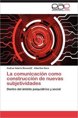 La Comunicacion Como Construccion de Nuevas Subjetividades