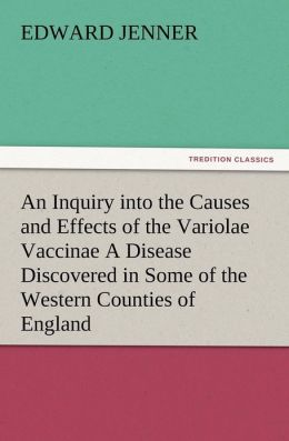 An Inquiry Into the Causes and Effects of the Variolae Vaccinae a Disease Discovered in Some of the Western Counties of England, Particularly Glouces