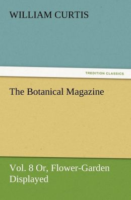 The Botanical Magazine Vol. 8 Or, Flower-Garden Displayed