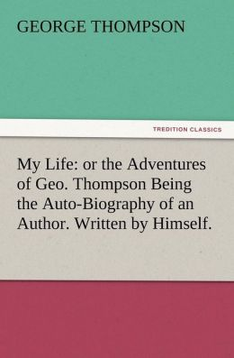 My Life: Or the Adventures of Geo. Thompson Being the Auto-Biography of an Author. Written by Himself.