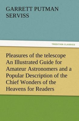 Pleasures of the Telescope an Illustrated Guide for Amateur Astronomers and a Popular Description of the Chief Wonders of the Heavens for General Read