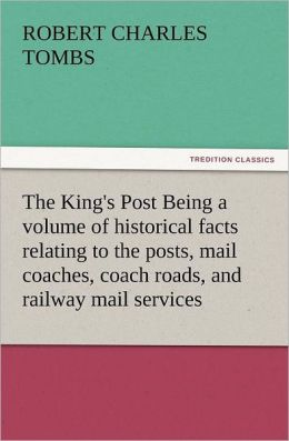 The King's Post Being a Volume of Historical Facts Relating to the Posts, Mail Coaches, Coach Roads, and Railway Mail Services of and Connected with T