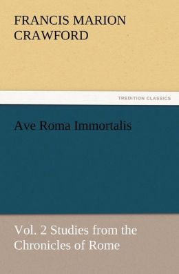 Ave Roma Immortalis, Vol. 2 Studies from the Chronicles of Rome