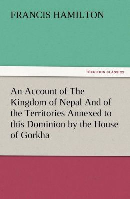 An Account of the Kingdom of Nepal and of the Territories Annexed to This Dominion by the House of Gorkha