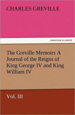 The Greville Memoirs a Journal of the Reigns of King George IV and King William IV, Vol. III