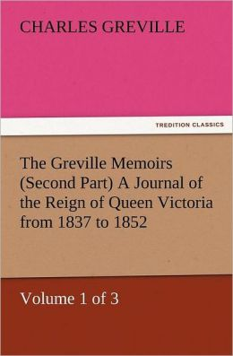 The Greville Memoirs (Second Part) a Journal of the Reign of Queen Victoria from 1837 to 1852 (Volume 1 of 3)