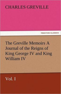 The Greville Memoirs a Journal of the Reigns of King George IV and King William IV, Vol. I