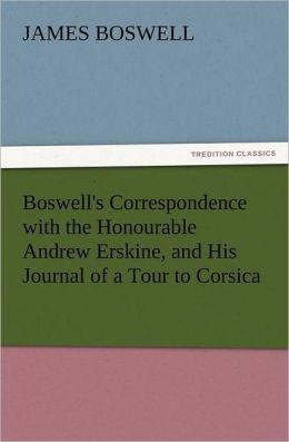 Boswell's Correspondence with the Honourable Andrew Erskine, and His Journal of a Tour to Corsica