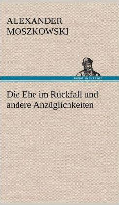 Die Ehe im R&uumlckfall und andere Anz&uumlglichkeiten (German Edition) Alexander Moszkowski