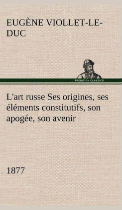L'Art Russe Ses Origines, Ses L Ments Constitutifs, Son Apog E, Son Avenir (1877)