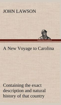 A New Voyage to Carolina, Containing the Exact Description and Natural History of That Country; Together with the Present State Thereof; And a Journ