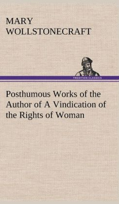 Posthumous Works of the Author of a Vindication of the Rights of Woman