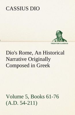 Dio's Rome, Volume 5, Books 61-76 (A.D. 54-211) an Historical Narrative Originally Composed in Greek During the Reigns of Septimius Severus, Geta and