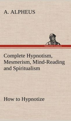 Complete Hypnotism, Mesmerism, Mind-Reading and Spiritualism How to Hypnotize: Being an Exhaustive and Practical System of Method, Application, and Us