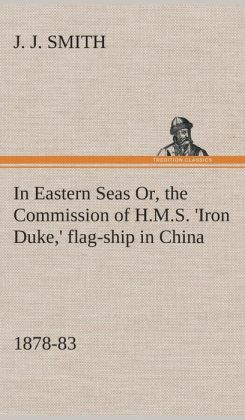 In Eastern Seas Or, the Commission of H.M.S. 'Iron Duke, ' Flag-Ship in China, 1878-83