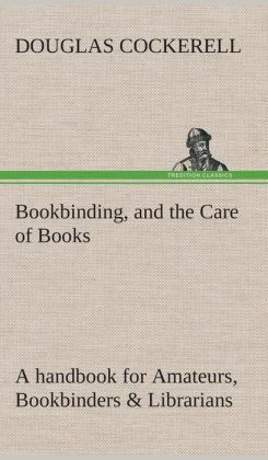 Bookbinding, and the Care of Books a Handbook for Amateurs, Bookbinders & Librarians