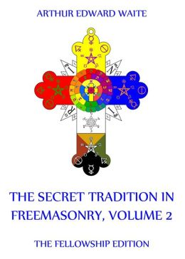 The Secret Tradition In Freemasonry, Volume 2: Extended Annotated Edition