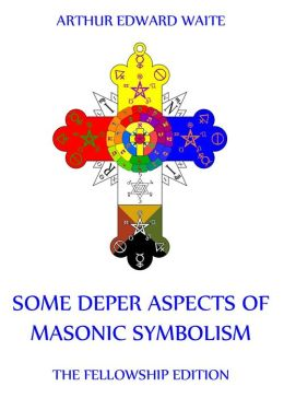 Some Deeper Aspects Of Masonic Symbolism: Extended Annotated Edition