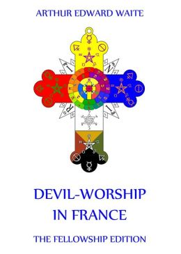 Devil-Worship in France: Extended Annotated Edition