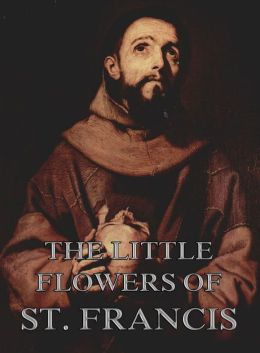 The Little Flowers Of Saint Francis Of Assisi: Extended Annotated Edition