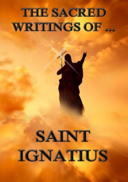 The Sacred Writings of Saint Ignatius: Extended Annotated Edition