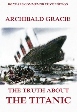 The Truth About The Titanic: Illustrated & Annotated Commemorative Edition