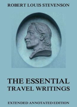 The Essential Travel Writings: Extended Annotated Edition