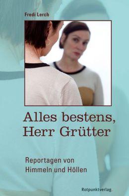 Alles bestens, Herr Grütter: Reportagen von Himmeln und Höllen