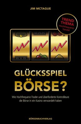 Glücksspiel Börse?: Wie Hochfrequenz-Trader und überforderte Kontrolleure die Börse in ein Kasino verwandelt haben