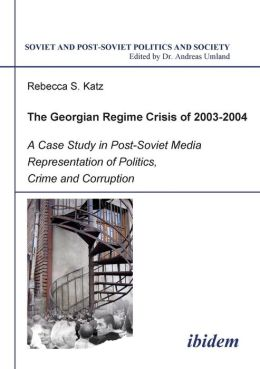 The Georgian Regime Crisis Of 2003-2004: A Case Study in Post-Soviet Media Representation of Politics, Crime and Corruption
