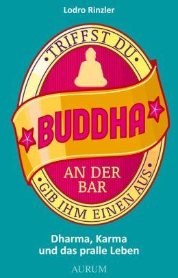 Triffst du Buddha an der Bar: ... gib ihm einen aus. Dharma, Karma und das pralle Leben