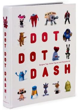 Dot Dot Dash!: Designer Toys, Action Figures and Character Art