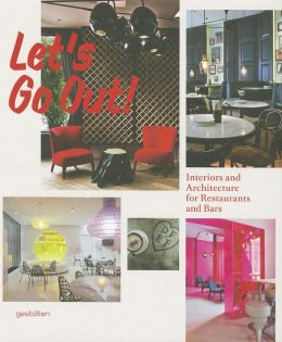 Let's Go Out!: Interiors and Architecture&ltbr&gtfor Restaurants and Bars R. Klanten, S. Ehmann and S. Borges