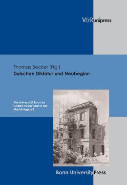 Zwischen Diktatur und Neubeginn: Die Universitat Bonn im Dritten Reich und in der Nachkriegszeit
